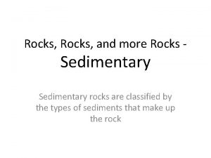Rocks and more Rocks Sedimentary rocks are classified