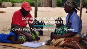COMMUNITY VOLUNTEERS IN CASE MANAGEMENT Celebrating Volunteers and