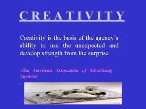 CREATIVITY Creativity is the basis of the agencys