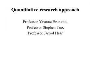 Quantitative research approach Professor Yvonne Brunetto Professor Stephen