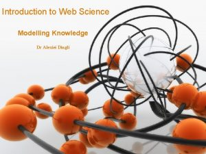 Introduction to Web Science Modelling Knowledge Dr Alexiei