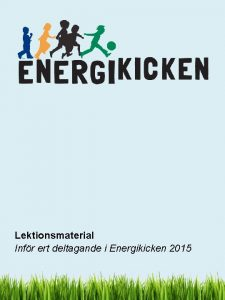 Lektionsmaterial Infr ert deltagande i Energikicken 2015 Mlgrupp