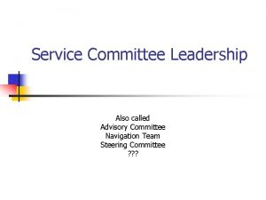 Service Committee Leadership Also called Advisory Committee Navigation