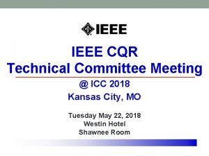 IEEE CQR Technical Committee Meeting ICC 2018 Kansas