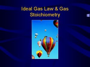 Ideal Gas Law Gas Stoichiometry Ideal Gas Law