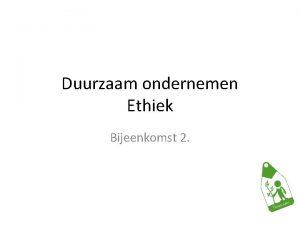 Duurzaam ondernemen Ethiek Bijeenkomst 2 Duurzaam ondernemen Programma