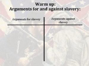 Warm up Arguments for and against slavery Arguments