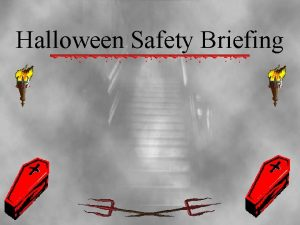 Halloween Safety Briefing Halloween Safety Halloween is a