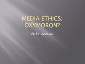 MEDIA ETHICS OXYMORON An introduction Media ethics Many