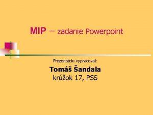MIP zadanie Powerpoint Prezentciu vypracoval Tom andala krok
