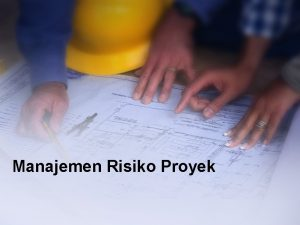 Manajemen Risiko Proyek Risiko Proyek Peristiwa tidak pasti