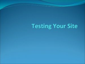 Testing Your Site Testing Your Site Design Prototype
