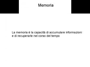 Memoria La memoria la capacit di accumulare informazioni