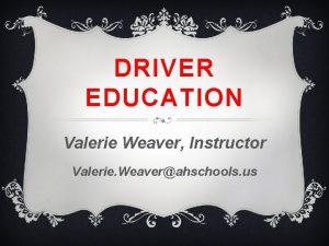 DRIVER EDUCATION Valerie Weaver Instructor Valerie Weaverahschools us