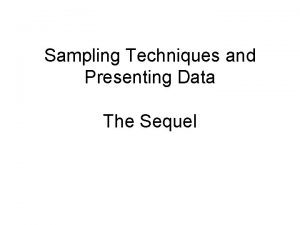Sampling Techniques and Presenting Data The Sequel Sampling