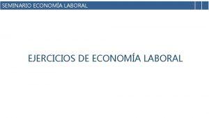 SEMINARIO ECONOMA LABORAL EJERCICIOS DE ECONOMA LABORAL OPCIN