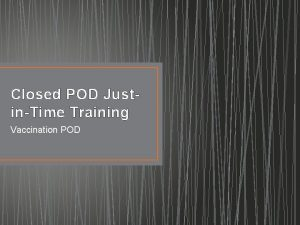 Closed POD JustinTime Training Vaccination POD Housekeeping Issues