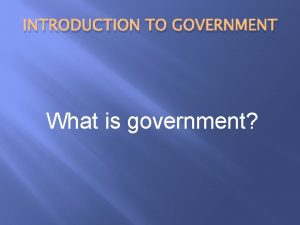 INTRODUCTION TO GOVERNMENT What is government Government is