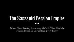 The Sassanid Persian Empire Athena Olsen Westley Armstrong