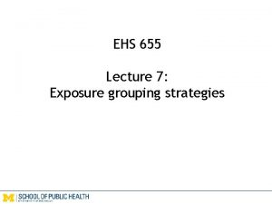 EHS 655 Lecture 7 Exposure grouping strategies Exposure
