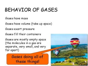 BEHAVIOR OF GASES Gases have mass Gases have