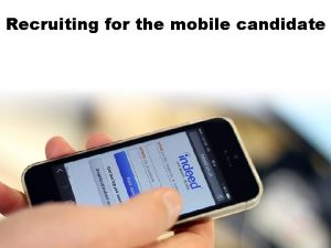 Recruiting for the mobile candidate Recruiting for the