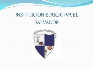 INSTITUCION EDUCATIVA EL SALVADOR SEDE SALVADOR SEDE SAN