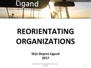 REORIENTATING ORGANIZATIONS Stijn Deprez Ligand 2017 REORIENTATING ORGANIZATIONS