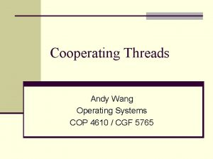 Cooperating Threads Andy Wang Operating Systems COP 4610