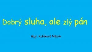 Dobr sluha ale zl pn Mgr Kubkov Nikola