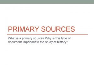 PRIMARY SOURCES What is a primary source Why