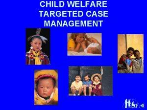 CHILD WELFARE TARGETED CASE MANAGEMENT n Child Welfare
