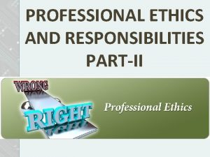 PROFESSIONAL ETHICS AND RESPONSIBILITIES PARTII Professional Ethics Professional