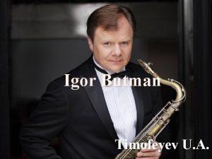 Igor Butman Timofeyev U A Igor Butman is