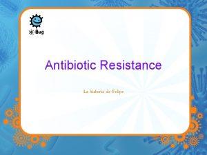 Antibiotic Resistance La historia de Felipe Felipe tuvo