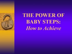 THE POWER OF BABY STEPS How to Achieve