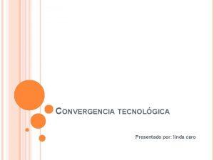 CONVERGENCIA TECNOLGICA Presentado por linda caro CONVERGENCIA TECNOLGICA