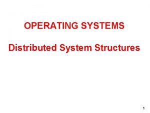 OPERATING SYSTEMS Distributed System Structures 1 DISTRIBUTED STRUCTURES