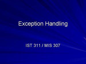 Exception Handling IST 311 MIS 307 Exception Handling