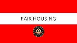 FAIR HOUSING FAIR HOUSING ACT The Fair Housing