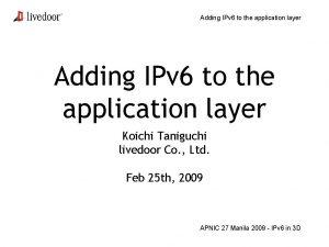 Adding IPv 6 to the application layer Koichi