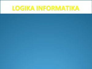 LOGIKA INFORMATIKA LOGIKA Dari bahasa Yunani logos Ilmu