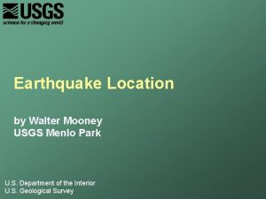 Earthquake Location by Walter Mooney USGS Menlo Park
