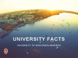 UNIVERSITY FACTS UNIVERSITY OF WISCONSINMADISON The University of