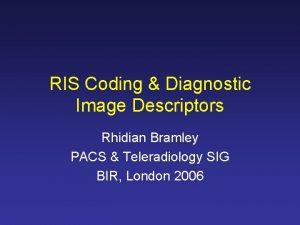 RIS Coding Diagnostic Image Descriptors Rhidian Bramley PACS