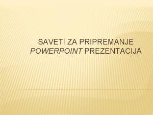 SAVETI ZA PRIPREMANJE POWERPOINT PREZENTACIJA SADRAJ Namena prezentacija