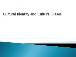 Cultural Identity and Cultural Biases Cultural Identity Ones