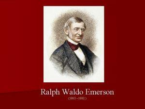 Ralph Waldo Emerson 1803 1882 Emerson was born
