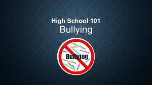High School 101 Bullying WHAT IS BULLYING Bullying