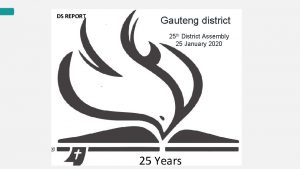 DS REPORT Gauteng district 25 th District Assembly